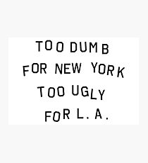 too dumb for new york too ugly for LA Photographic Print