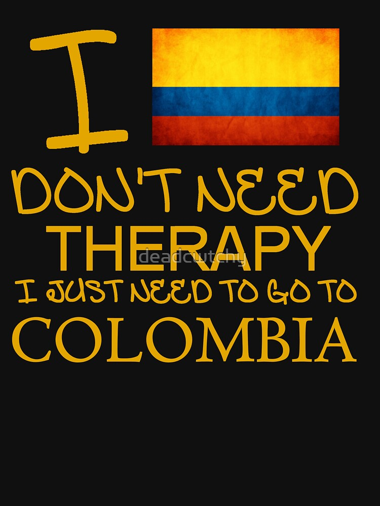 I Don't Need Therapy I Just Need To Go To Colombia by deadcwtchy
