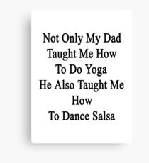 Not Only My Dad Taught Me How To Do Yoga He Also Taught Me How To Dance Salsa Canvas Print