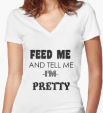 feed me and tell me I am pretty Women's Fitted V-Neck T-Shirt