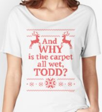 "Christmas Vacation ""And WHY is the carpet all wet, TODD?""- Red Ink Women's Relaxed Fit T-Shirt"