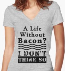 A Life Without Bacon? I DON'T THINK SO! Women's Fitted V-Neck T-Shirt
