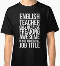 English Teacher, Only Because Freaking Awesome Is Not An Official Job Title Classic T-Shirt