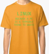 Linux - Because a PC is a terrible thing to waste.  Classic T-Shirt