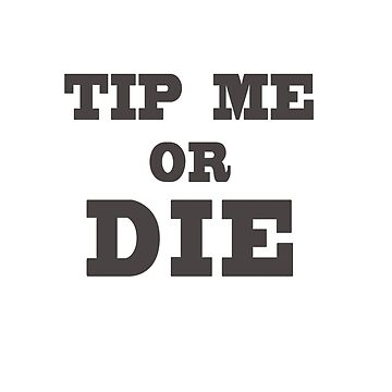 TIP ME OR DIE by blainageatrois