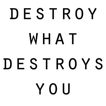 destroy what destroys you by shirt-sleeves