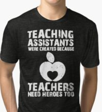 Teaching Assistants Were Created Because Teachers Need Heroes Too Tri-blend T-Shirt
