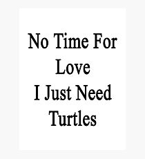 No Time For Love I Just Need Turtles Photographic Print
