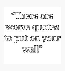 There Are Worse Quotes To Put On A... Photographic Print