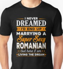 I Never Dreamed I'd End Up Marrying A Supper Sexy Romanian Unisex T-Shirt