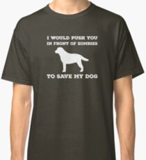 I would push you in front of zombies Classic T-Shirt