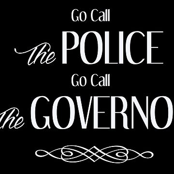 Go Call The Police - Go Call The Governor by kjanedesigns