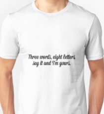 Three words, eight letters say it and I'm yours. T-Shirt