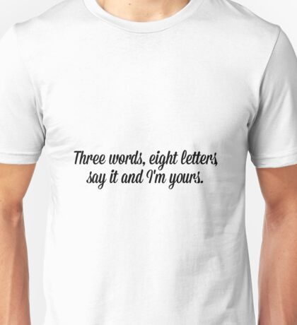 Three words, eight letters say it and I'm yours. Unisex T-Shirt