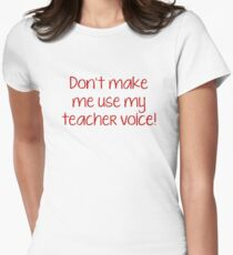 Don't Make Me Use My Teacher Voice! Womens Fitted T-Shirt