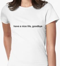 have a nice life, goodbye Womens Fitted T-Shirt