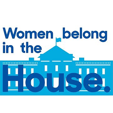 Women belong in the house - the White House. by valyrianheart