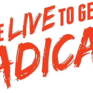 we live to get radical by glekwit
