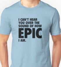 I Can't Hear You Over The Sound Of How Epic I Am Unisex T-Shirt