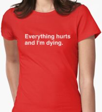 Everything hurts and I'm dying. T-Shirt