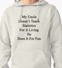 My Uncle Doesn't Teach Statistics For A Living He Does It For Fun Pullover Hoodie