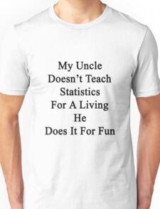 My Uncle Doesn't Teach Statistics For A Living He Does It For Fun Unisex T-Shirt