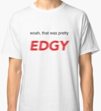 woah, that was pretty EDGY Design Classic T-Shirt
