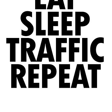 EAT SLEEP TRAFFIC REPEAT by newdamage