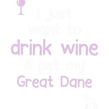 I just want to drink wine and pet my Great dane by JasonCooke