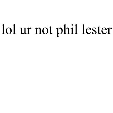lol ur not phil lester by Megollivia