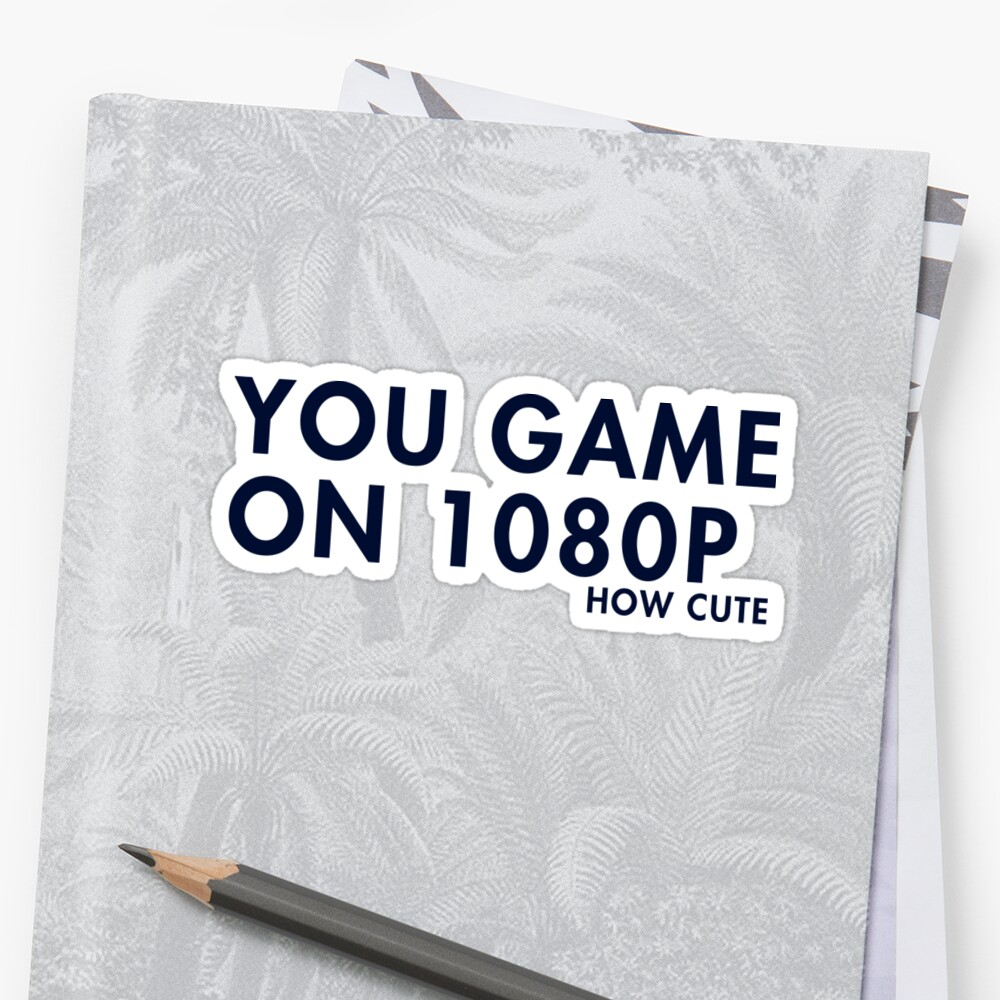 You game on 1080P. How cute (pc gaming) by xtrolix