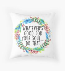 Whatever's good for your soul Throw Pillow