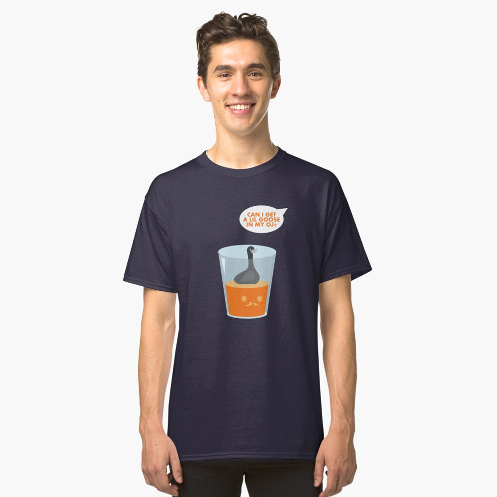 CAN I GET A LIL GOOSE IN MY OJ? Classic T-Shirt Front