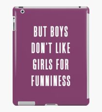 But boys don't like girls for funniness iPad Case/Skin
