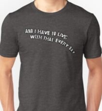...and I have to live with that every day Unisex T-Shirt