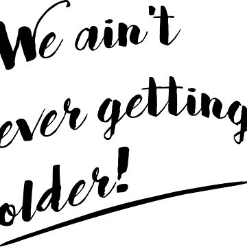 We Ain't Ever Getting Older! by onitees