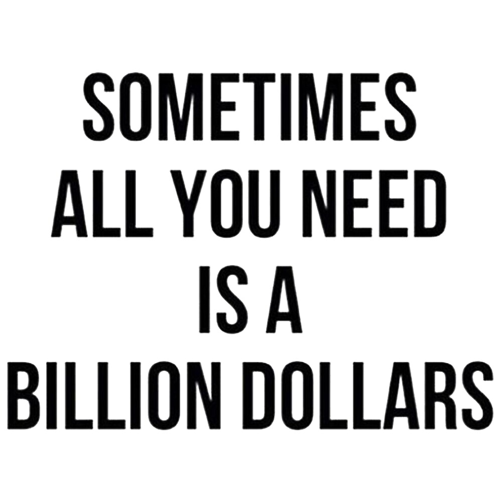 Sometimes All You Need Is A Billion Dollar By Thecustom Redbubble