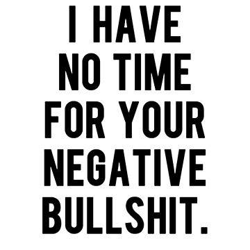 I HAVE NO TIME FOR YOUR NEGATIVE BULLSHIT. by webso