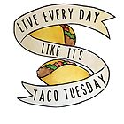 Live every day like it's taco tuesday by Boogiemonst
