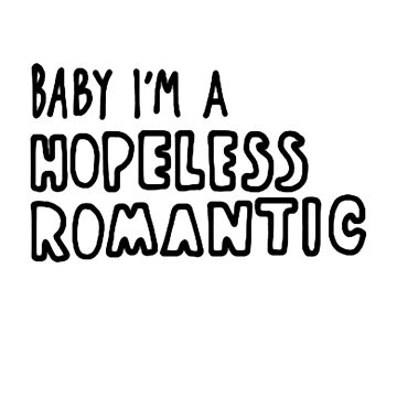Baby I'm A Hopeless Romantic (Black & White) by bluboca