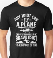 Any idiot can fly a plane, but brave idiot jump! Unisex T-Shirt