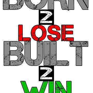 Born 2 Lose, Built 2 Win by RedTees