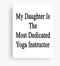 My Daughter Is The Most Dedicated Yoga Instructor  Canvas Print