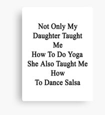 Not Only My Daughter Taught Me How To Do Yoga She Also Taught Me How To Dance Salsa  Canvas Print