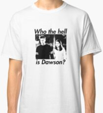 Who the hell is Dawson? Classic T-Shirt
