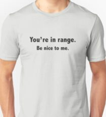 You're In Range. Be Nice To Me. Unisex T-Shirt