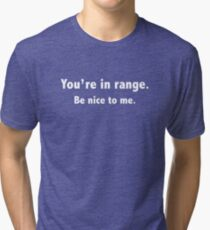 You're In Range. Be Nice To Me. Tri-blend T-Shirt