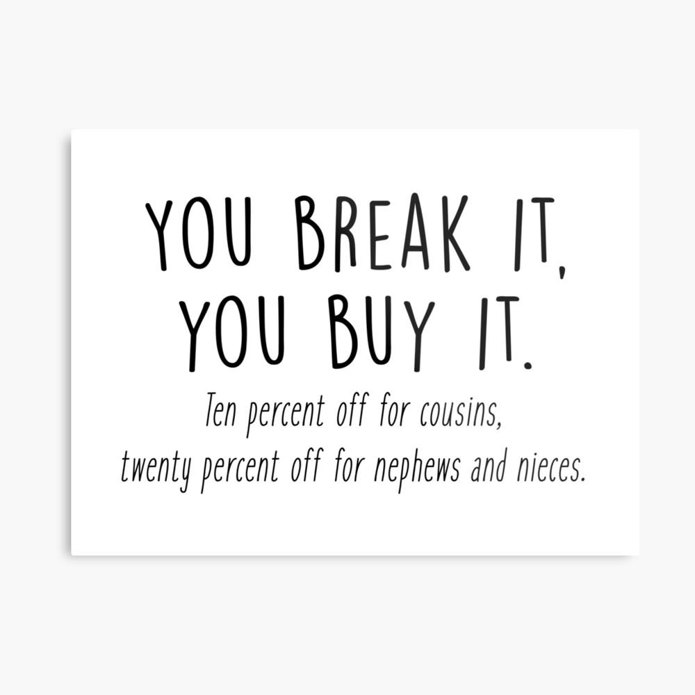 You break it, you buy it Metal Print