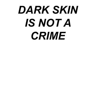 DARK SKIN IS NOT A CRIME by astrologic
