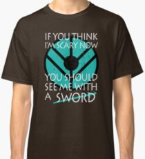 If you think I'm scary now, you should see me with a SWORD Classic T-Shirt